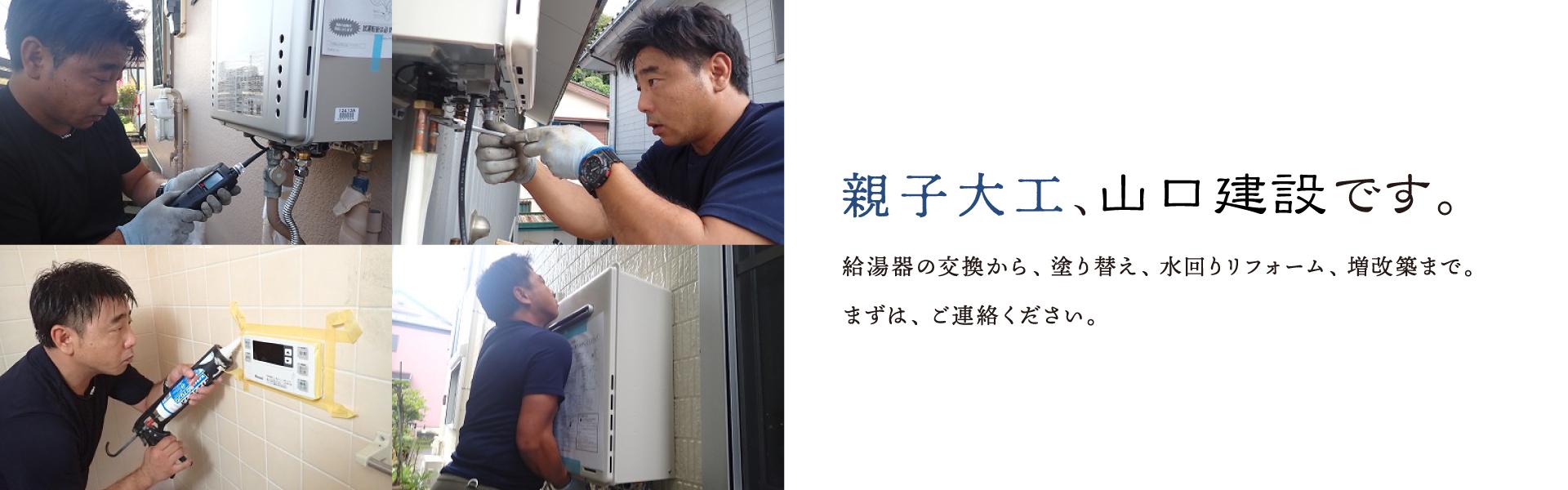 親子大工、山口建設です。給湯器の交換から、塗り替え、水回りリフォーム、増改築まで。まずは、ご連絡ください。